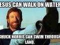 Ježiš vie chodiť po vode, Chuck Norris vie plávať v zemi.